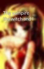 The vampire the witch and I by ladyoflitany