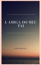 A Amiga Do Meu Pai (ROMANCE LÉSBICO) by Anonimei22