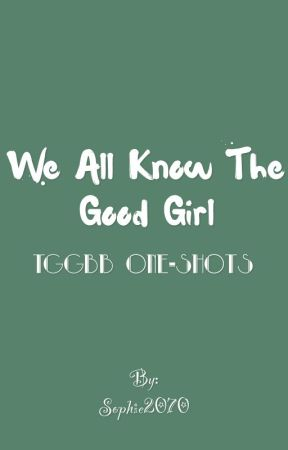 We All Know The Good Girl TGGBB one shots by Sheer-Dumb-Luck