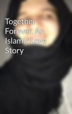 Together Forever. An Islamic Love Story by hijabi_muslima