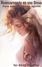 Reencarnando en una diosa para este mundo en agonía.   by Briantos