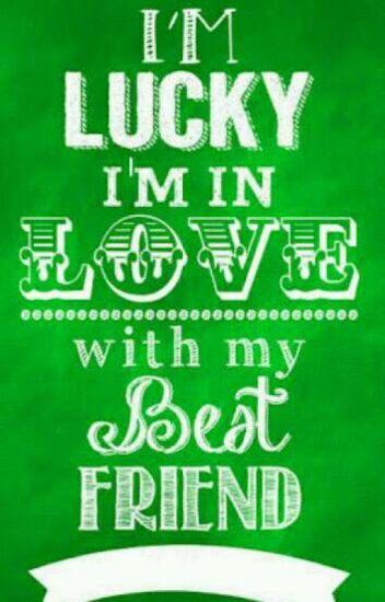 IM LUCKY IM IN LOVE WITH MY BEST FRIEND