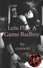 Let's play a game bad boy by cookielili