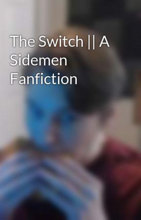 The Switch || A Sidemen Fanfiction by audiozerkaa