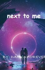 NEXT TO ME by DANICKFOREVER