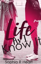 Life As I Know It (Completed) by Sophia_Heart
