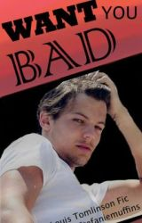 Want You Bad (Louis Tomlinson fan fiction) [completed] by stefanielovesmuffins