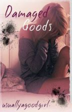 Damaged goods by usuallyagoodgirl
