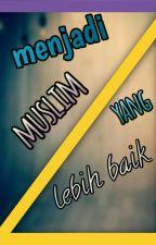 Menjadi Muslim Yang Lebih Baik by MuhammadAzwan0