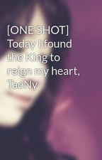[ONE SHOT] Today I found the King to reign my heart, TaeNy by Heukjinjoo