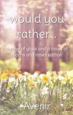Would You Rather | ToG and ACoTaR Edition by the-redqueen
