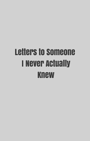 Letters to Someone I Never Actually Knew.  by snarkily