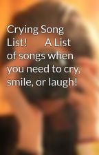 Crying Song List!        A List of songs when you need to cry, smile, or laugh! by ellalax516