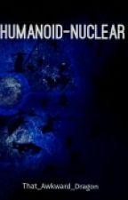 Humanoid-Nuclear (Humanoid Series #1) by That_Awkward_Dragon