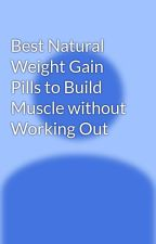 Best Natural Weight Gain Pills to Build Muscle without Working Out by garrettwyatt90