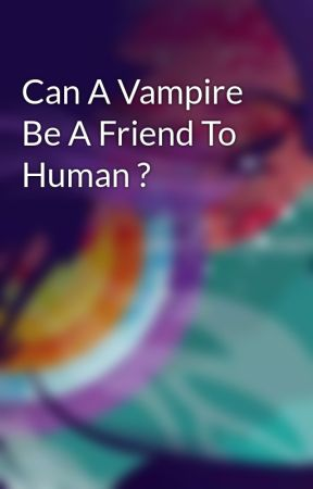 Can A Vampire Be A Friend To Human ? - Wania story - Wattpad