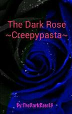 The Dark Rose - Creepypasta by TheDarkRose13