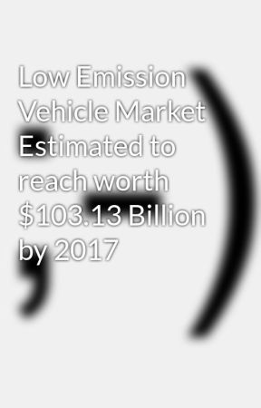 Low Emission Vehicle Market Estimated to reach worth $103.13 Billion by 2017 by sanjaysinha9407
