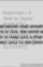 Superman ~ A Jiper or Jasper Fanfic (ON HOLD CONTINUED ON NEW ACCOUNT) by ARTISTICNOOR123