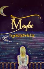 Maybe (Compilation of One-Shot Stories) by PsychoticDudette