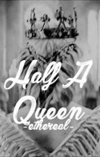 Half A Queen | Randomness by -ethereaI-