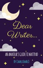 Dear Writer: An Amateur's Guide to Wattpad by CharliEmAlO