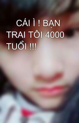 Đọc truyện     CÁI Ì ! BẠN TRAI TÔI 4000 TUỔI !!!