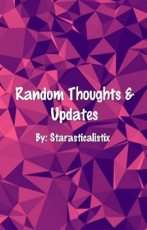 Random Thoughts & Updates by -_Starry_Night_-