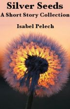 Silver Seeds: A Short Story Collection by IsabelPelech