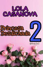 Lola Casanova. Princesa Desdichada 2. by AnaL0v3