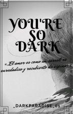 You're So Dark (En Edición) by _DarkParadise_01