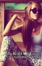 My Kind Of Love. by CuzImNotWaiting