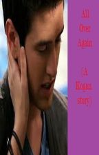 All Over Again (a Kogan story) by BTRisFOREVER09