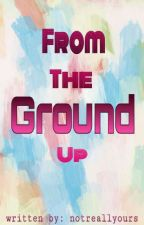 From The Ground Up (On Going) by notreallyours