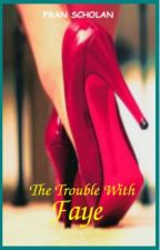 The Trouble With Faye by FranScholan