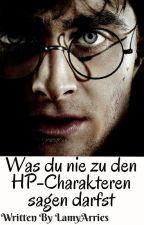 Was DU niemals zu den HP-Charakteren SAGEN darfst (Harry Potter FF) by LamyArries