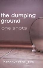 the dumping ground // one shots  by handoverthe_tea