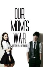 OUR MOM'S WAR by loveesweets