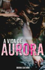 A vida de Aurora by brubrusincera