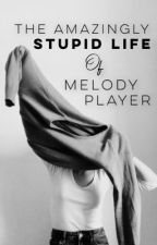 The Amazingly Stupid Life of Melody Player by -Assorted-