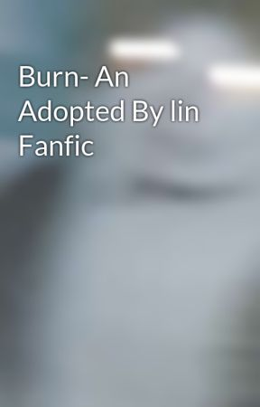 Burn- An Adopted By lin Fanfic  by xSUMMix