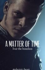 A Matter Of Time ~ I.R. ~ Ivar The Boneless ~ A Vikings Fanfiction by Electric-Heart