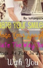 Hate Your Smile, Hate Your Laugh, Hate The Way You Made Me Fall In Love With You by lollipopszx3