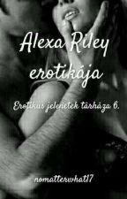 Alexa Riley erotikája  (Erotikus jelenetek tárháza 6.) by nomatterwhat17