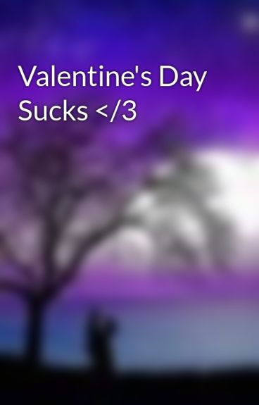 Valentine's Day Sucks </3 by yulovemeonly