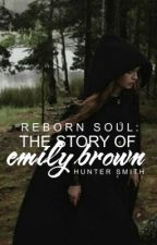 Reborn Soul: The Story of Emily Brown: Part One: Emily's Revelation by hunterthenerd