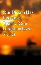 Our Dream Has Become a Reality (One Direction Love Story) by NaillHLover1234
