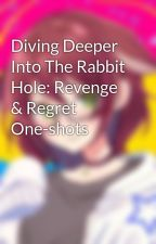 Diving Deeper Into The Rabbit Hole: Revenge & Regret One-shots by boxer1113