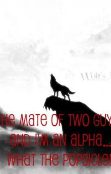 The Mate of Two Guys?! And I'm The Alpha, What The Popsicle!!