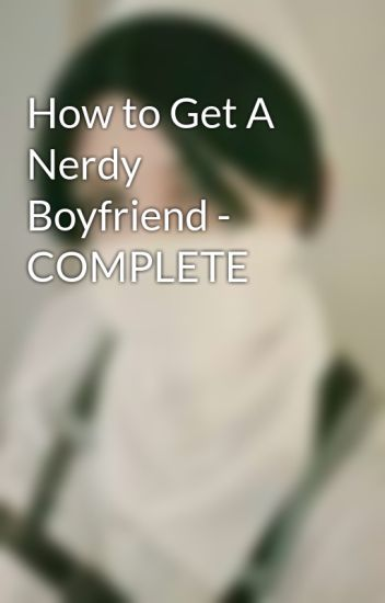 How to Get A Nerdy Boyfriend - COMPLETE